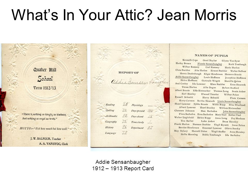 What's In Your Attic? Jean Morris Addie Sensanbaugher 1912 – 1913 Report Card