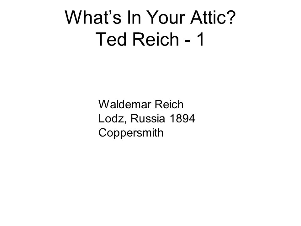 What's In Your Attic? Ted Reich - 1 Waldemar Reich Lodz, Russia 1894 Coppersmith