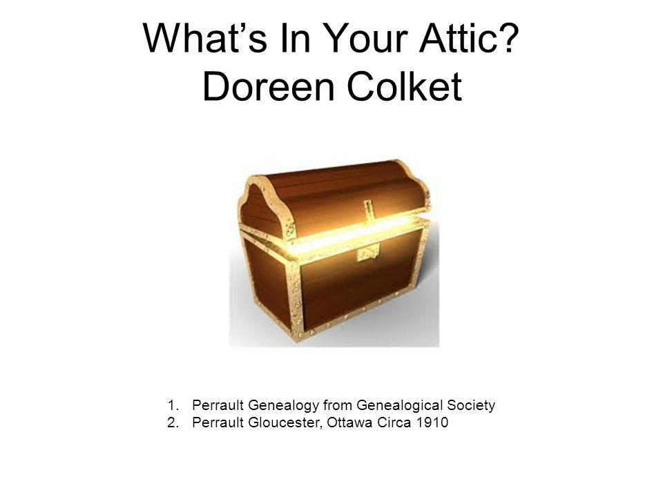 What's In Your Attic? Doreen Colket 1.Perrault Genealogy from Genealogical Society 2.Perrault Gloucester, Ottawa Circa 1910