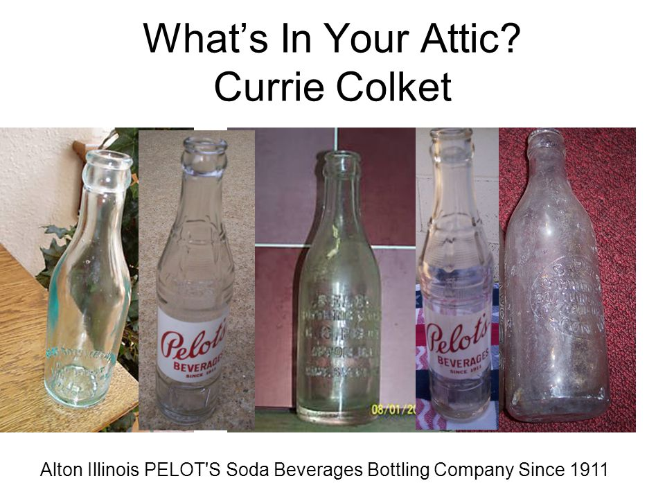 What's In Your Attic? Currie Colket Alton Illinois PELOT'S Soda Beverages Bottling Company Since 1911