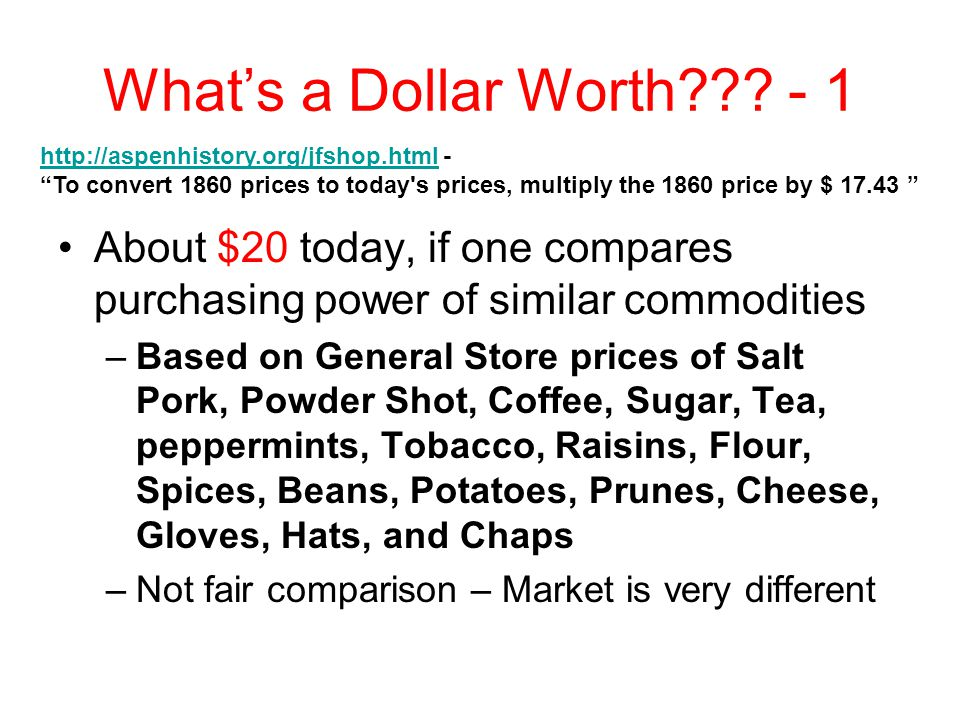 What's a Dollar Worth??? - 1 About $20 today, if one compares purchasing power of similar commodities –Based on General Store prices of Salt Pork, Pow