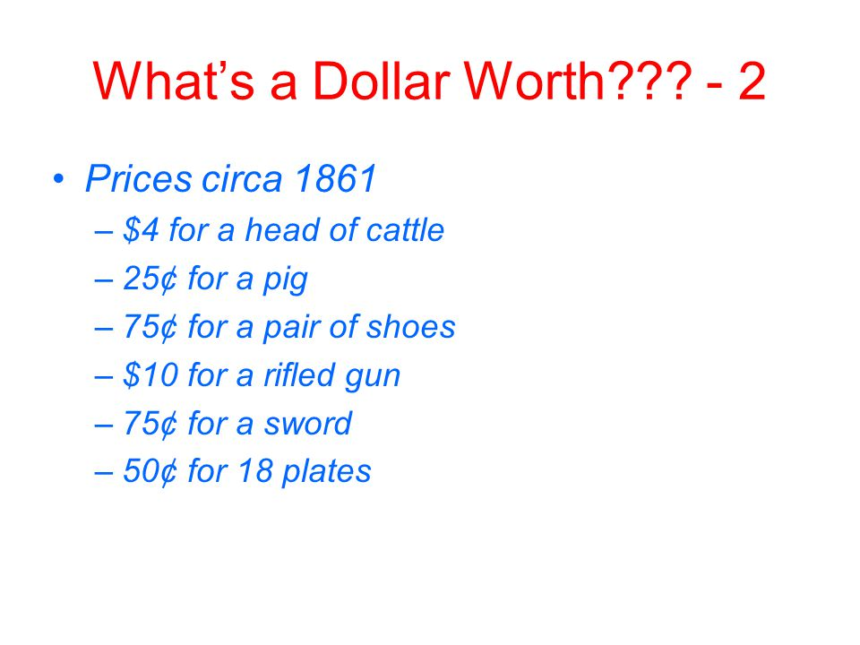 What's a Dollar Worth??? - 2 Prices circa 1861 –$4 for a head of cattle –25¢ for a pig –75¢ for a pair of shoes –$10 for a rifled gun –75¢ for a sword