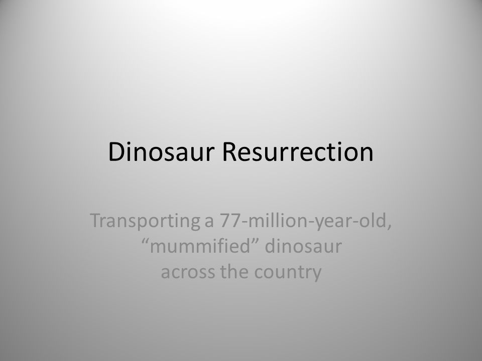 "Dinosaur Resurrection Transporting a 77-million-year-old, ""mummified"" dinosaur across the country"