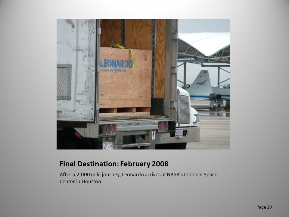 Final Destination: February 2008 After a 2,000 mile journey, Leonardo arrives at NASA's Johnson Space Center in Houston. Page 20