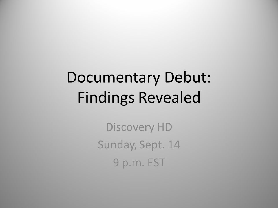 Documentary Debut: Findings Revealed Discovery HD Sunday, Sept. 14 9 p.m. EST