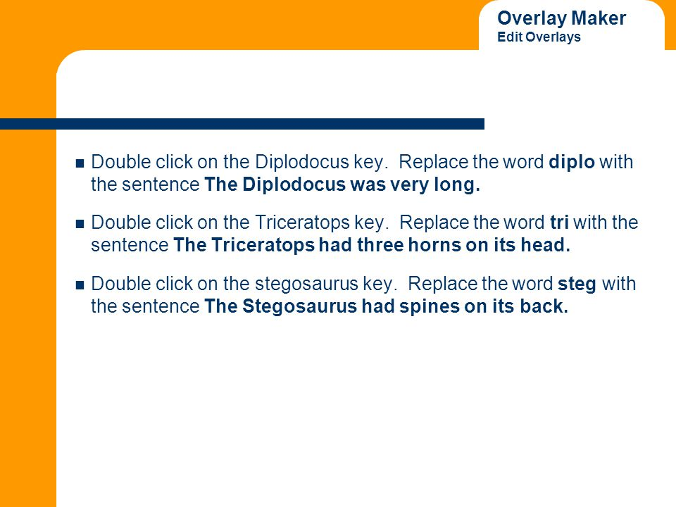 Overlay Maker Edit Overlays Double click on the Diplodocus key. Replace the word diplo with the sentence The Diplodocus was very long. Double click on