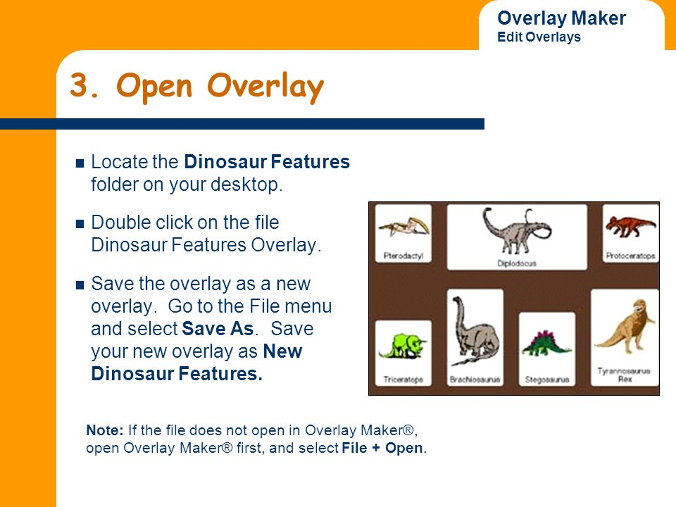 Overlay Maker Edit Overlays 3. Open Overlay Locate the Dinosaur Features folder on your desktop. Double click on the file Dinosaur Features Overlay. S