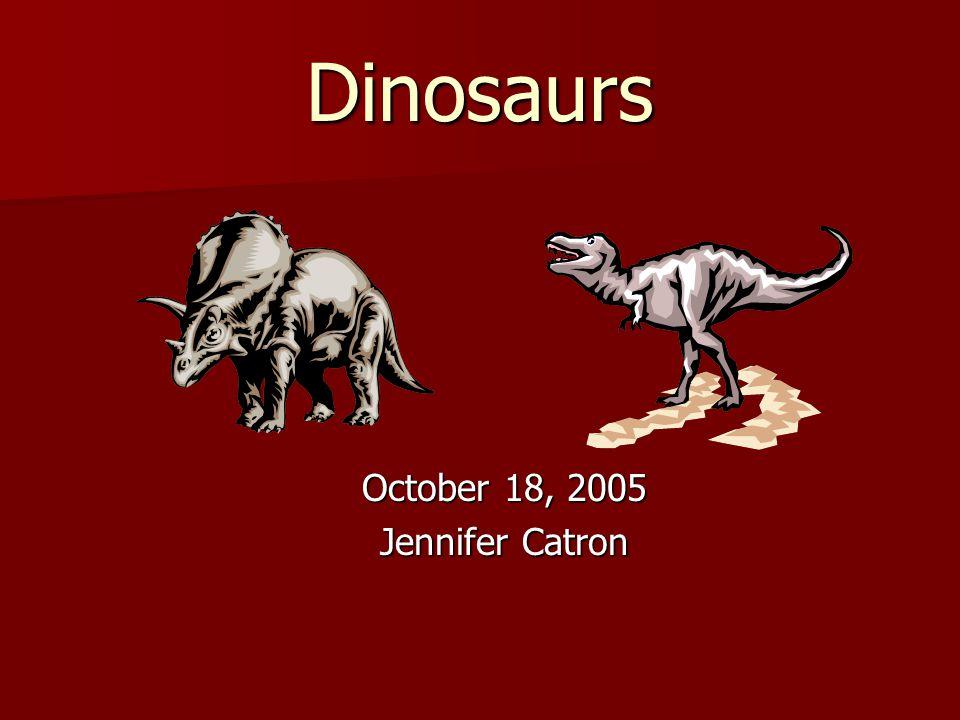 Dinosaurs October 18, 2005 Jennifer Catron