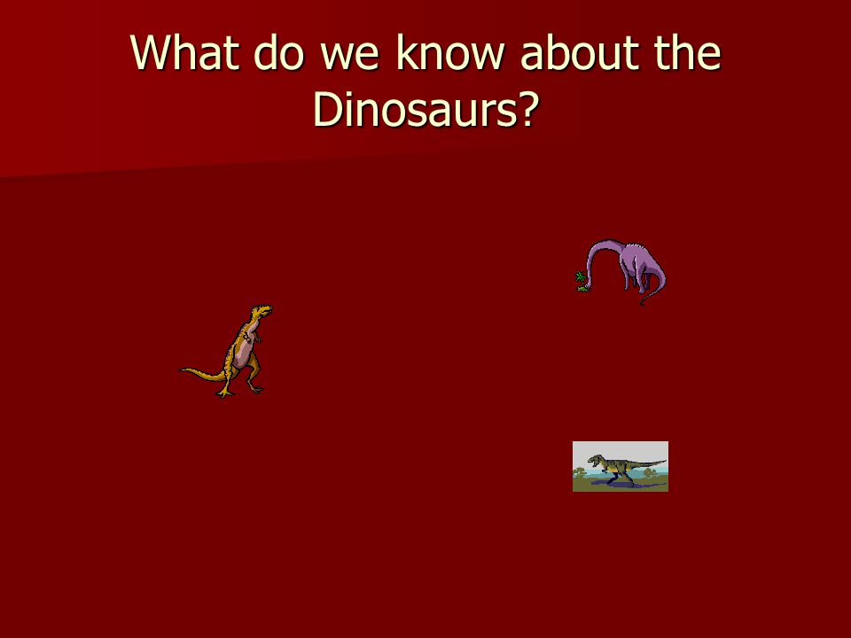 What do we know about the Dinosaurs