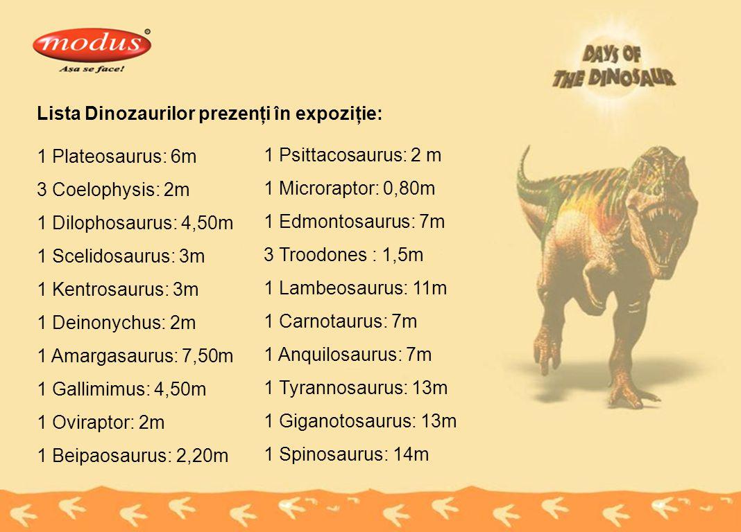 Lista Dinozaurilor prezenţi în expoziţie: 1 Plateosaurus: 6m 3 Coelophysis: 2m 1 Dilophosaurus: 4,50m 1 Scelidosaurus: 3m 1 Kentrosaurus: 3m 1 Deinonychus: 2m 1 Amargasaurus: 7,50m 1 Gallimimus: 4,50m 1 Oviraptor: 2m 1 Beipaosaurus: 2,20m 1 Psittacosaurus: 2 m 1 Microraptor: 0,80m 1 Edmontosaurus: 7m 3 Troodones : 1,5m 1 Lambeosaurus: 11m 1 Carnotaurus: 7m 1 Anquilosaurus: 7m 1 Tyrannosaurus: 13m 1 Giganotosaurus: 13m 1 Spinosaurus: 14m