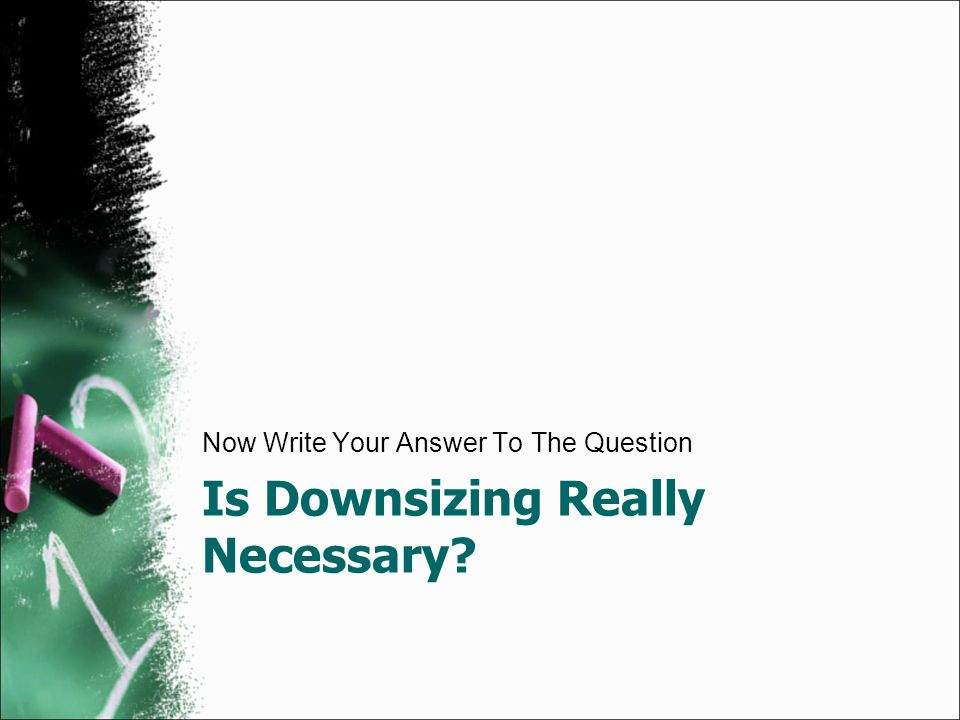 Is Downsizing Really Necessary? Now Write Your Answer To The Question