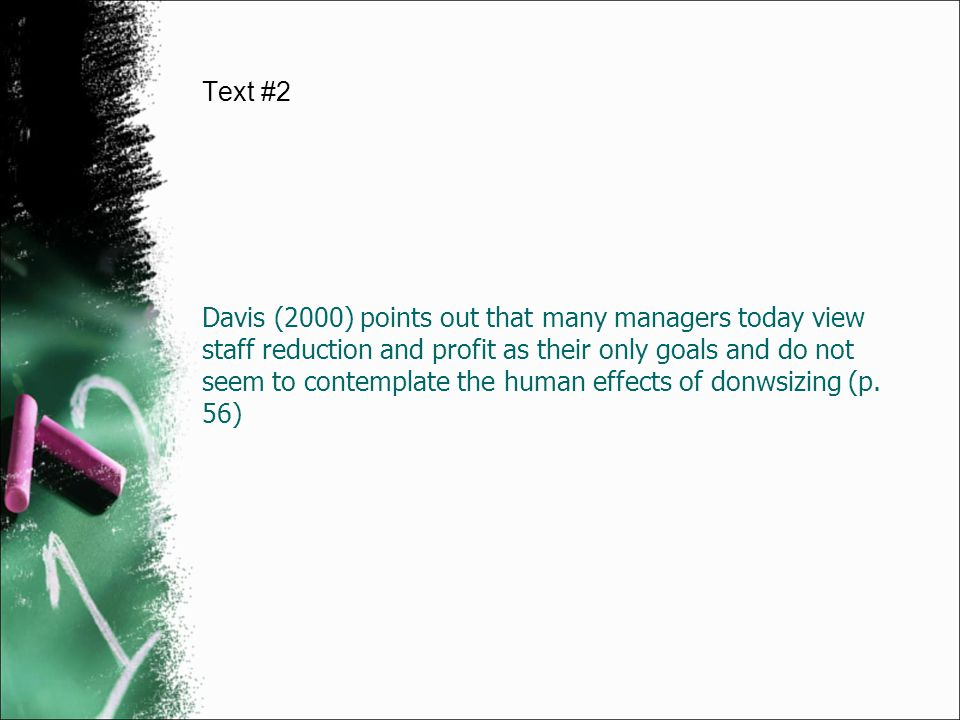 Davis (2000) points out that many managers today view staff reduction and profit as their only goals and do not seem to contemplate the human effects
