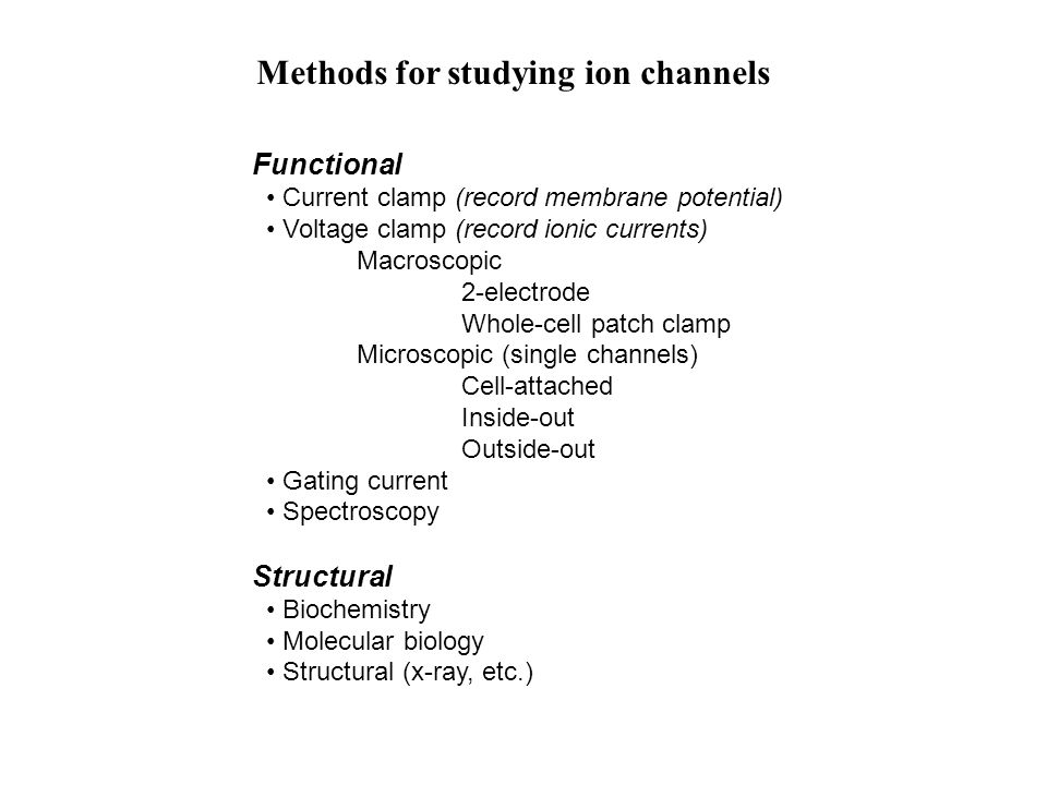 Methods for studying ion channels Functional Current clamp (record membrane potential) Voltage clamp (record ionic currents) Macroscopic 2-electrode Whole-cell patch clamp Microscopic (single channels) Cell-attached Inside-out Outside-out Gating current Spectroscopy Structural Biochemistry Molecular biology Structural (x-ray, etc.)