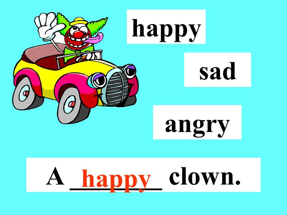 happy sad angry A _______ clown. happy