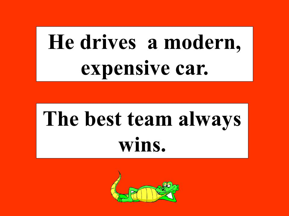 He drives a modern, expensive car. The best team always wins.