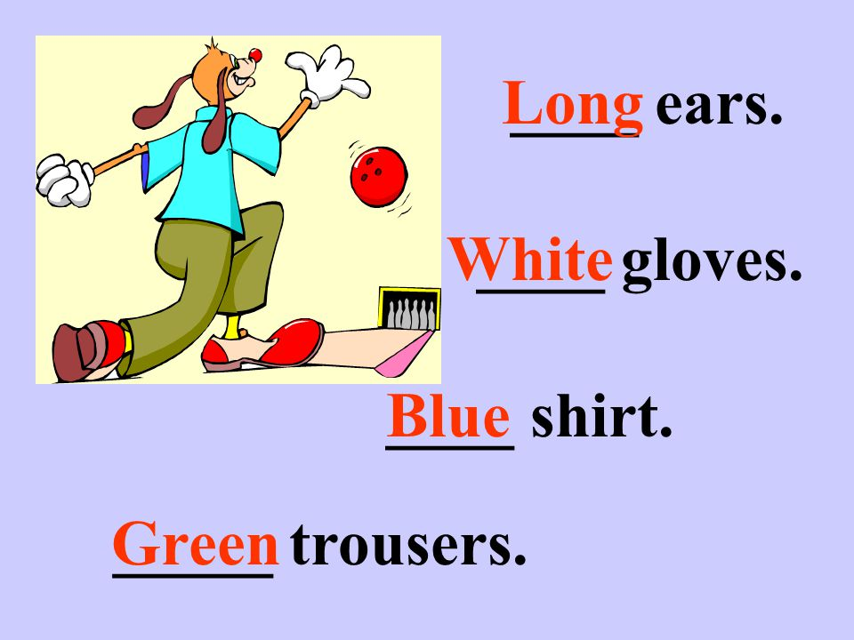 ____ ears. ____ shirt. _____ trousers. ____ gloves. Long White Blue Green