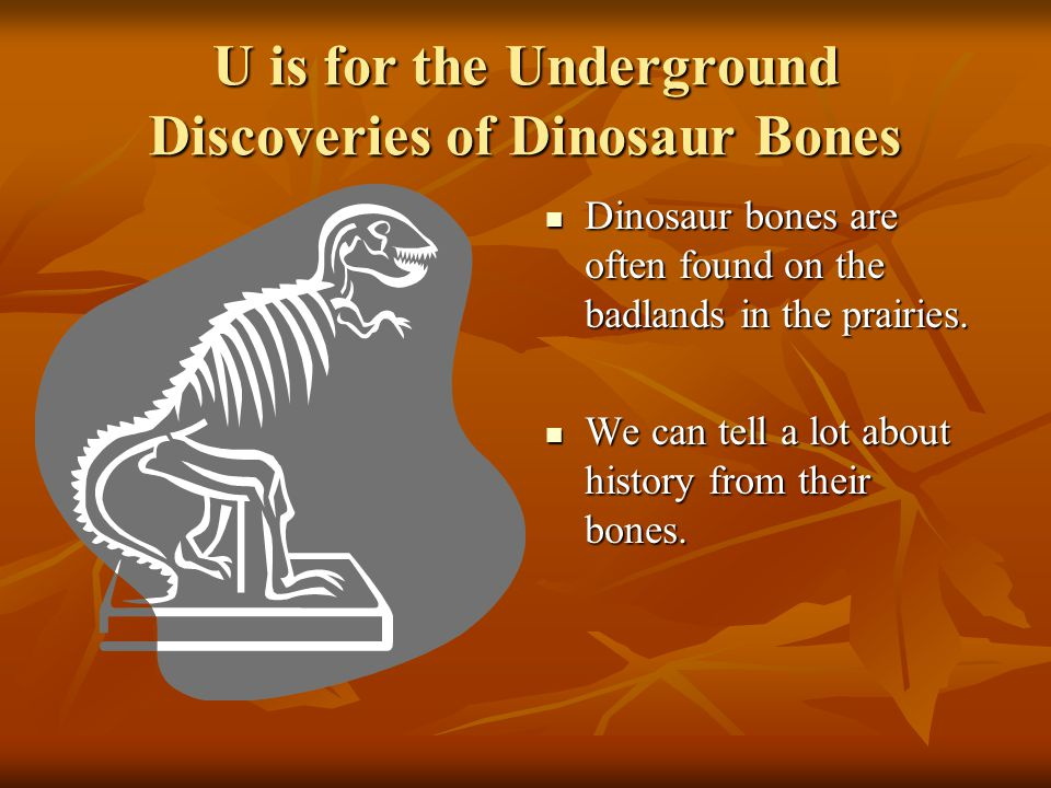 U is for the Underground Discoveries of Dinosaur Bones Dinosaur bones are often found on the badlands in the prairies.