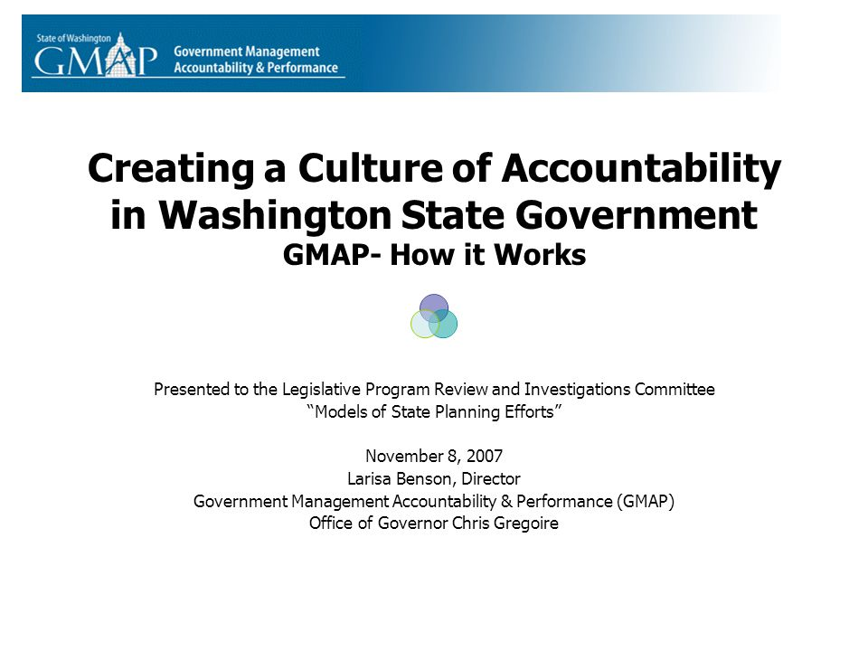 Creating a Culture of Accountability in Washington State Government GMAP- How it Works Presented to the Legislative Program Review and Investigations Committee Models of State Planning Efforts November 8, 2007 Larisa Benson, Director Government Management Accountability & Performance (GMAP) Office of Governor Chris Gregoire