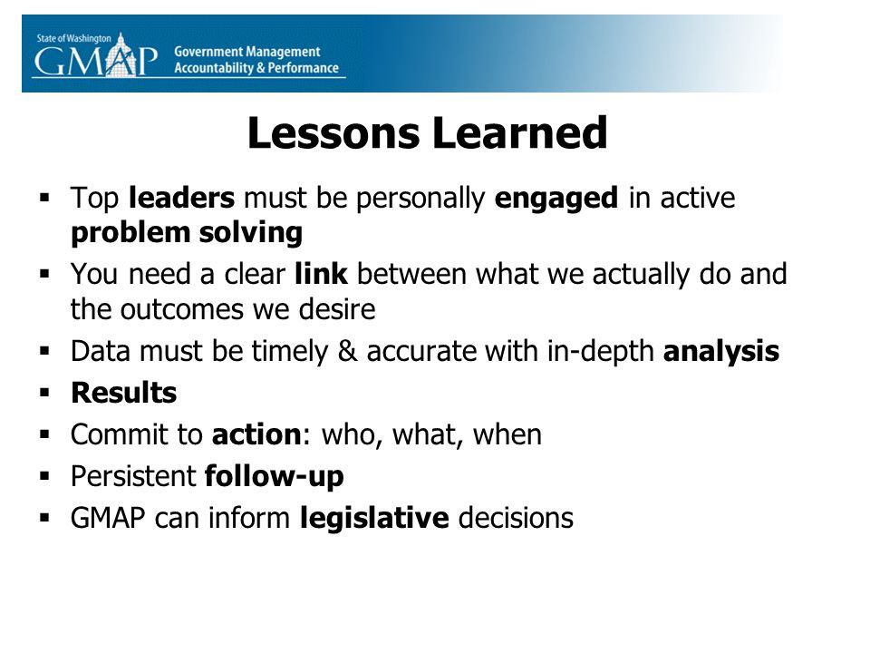 Lessons Learned  Top leaders must be personally engaged in active problem solving  You need a clear link between what we actually do and the outcomes we desire  Data must be timely & accurate with in-depth analysis  Results  Commit to action: who, what, when  Persistent follow-up  GMAP can inform legislative decisions