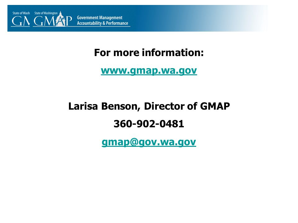 For more information: www.gmap.wa.gov Larisa Benson, Director of GMAP 360-902-0481 gmap@gov.wa.gov