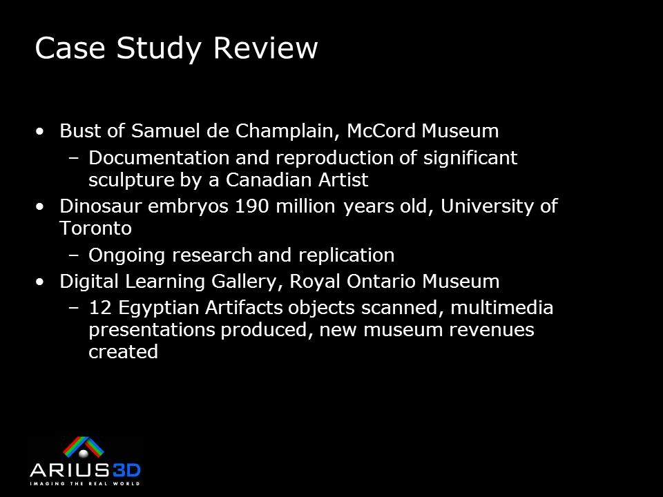 Case Study Review Bust of Samuel de Champlain, McCord Museum –Documentation and reproduction of significant sculpture by a Canadian Artist Dinosaur embryos 190 million years old, University of Toronto –Ongoing research and replication Digital Learning Gallery, Royal Ontario Museum –12 Egyptian Artifacts objects scanned, multimedia presentations produced, new museum revenues created