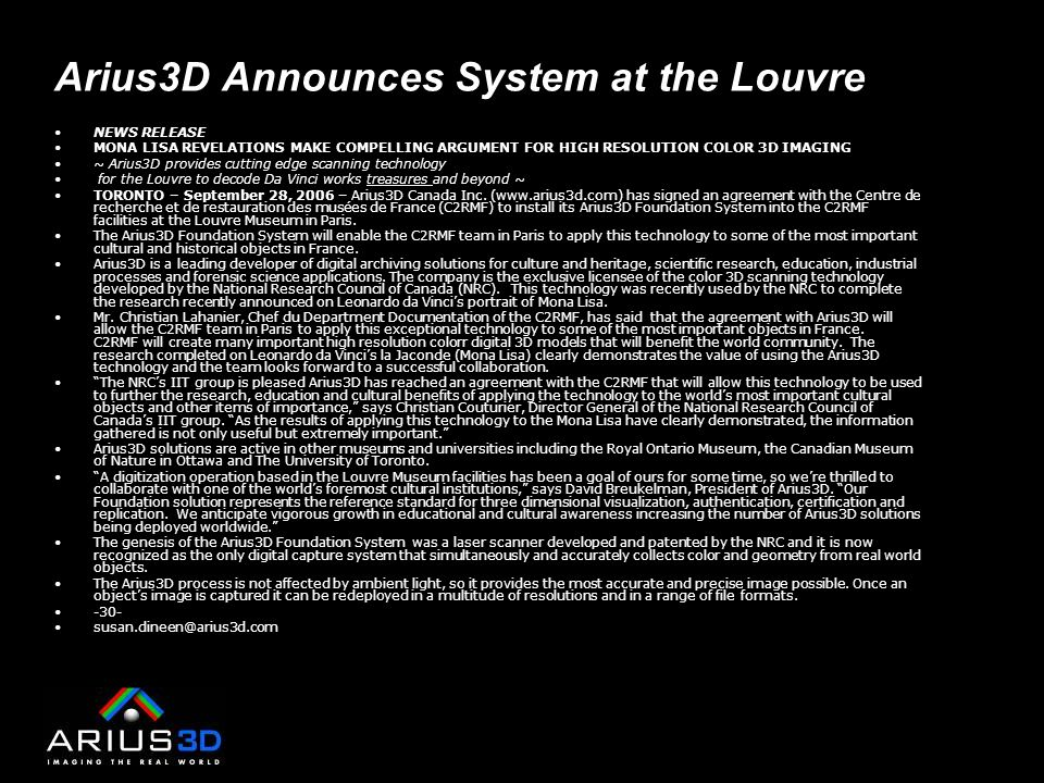 Arius3D Announces System at the Louvre NEWS RELEASE MONA LISA REVELATIONS MAKE COMPELLING ARGUMENT FOR HIGH RESOLUTION COLOR 3D IMAGING ~ Arius3D provides cutting edge scanning technology for the Louvre to decode Da Vinci works treasures and beyond ~ TORONTO – September 28, 2006 – Arius3D Canada Inc.