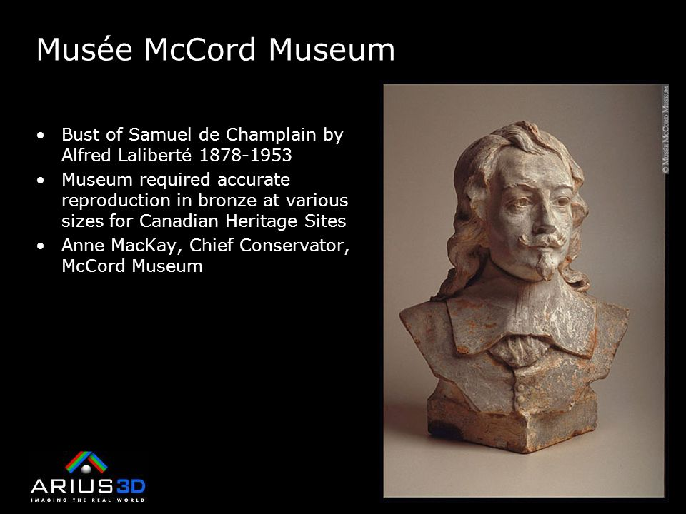 Musée McCord Museum Bust of Samuel de Champlain by Alfred Laliberté 1878-1953 Museum required accurate reproduction in bronze at various sizes for Canadian Heritage Sites Anne MacKay, Chief Conservator, McCord Museum