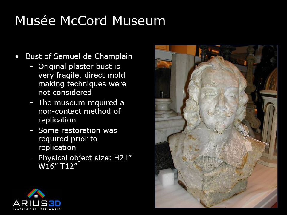 Musée McCord Museum Bust of Samuel de Champlain –Original plaster bust is very fragile, direct mold making techniques were not considered –The museum required a non-contact method of replication –Some restoration was required prior to replication –Physical object size: H21 W16 T12