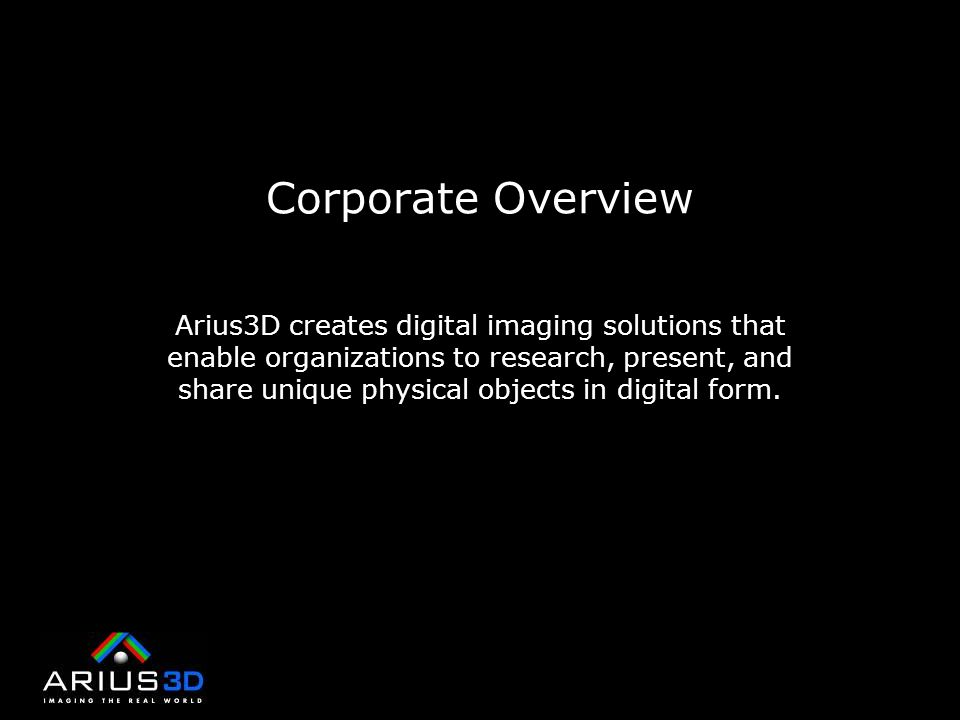Corporate Overview Arius3D creates digital imaging solutions that enable organizations to research, present, and share unique physical objects in digital form.