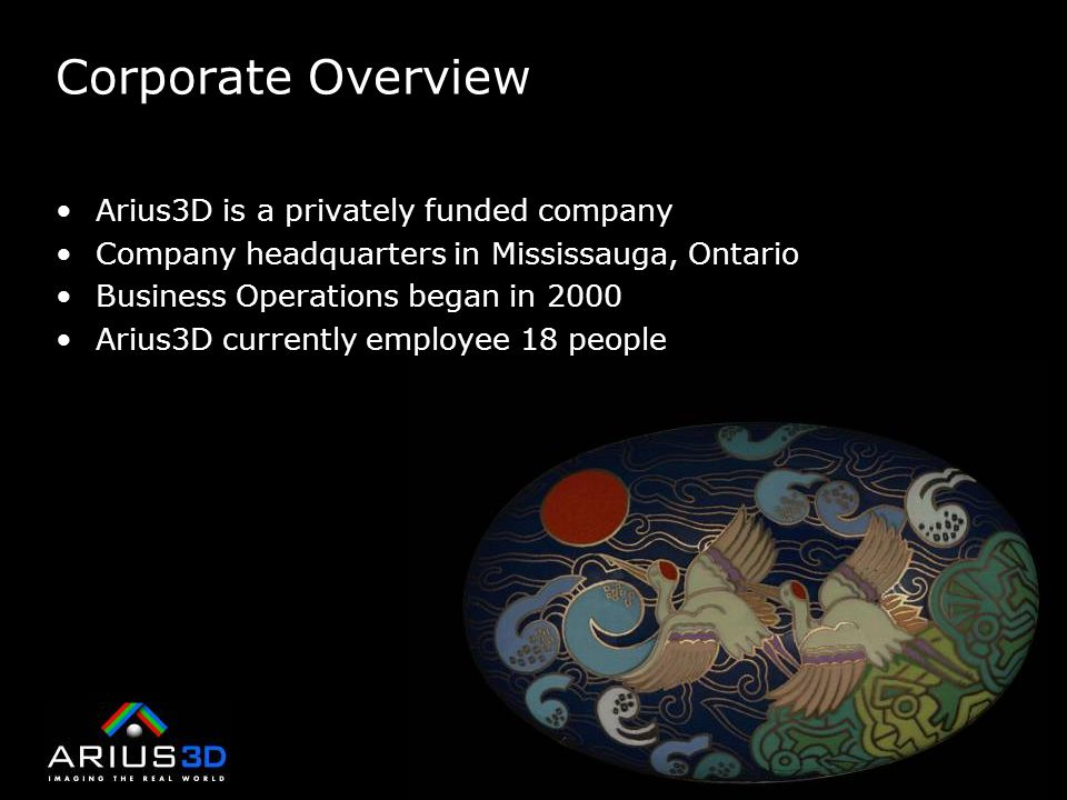Corporate Overview Arius3D is a privately funded company Company headquarters in Mississauga, Ontario Business Operations began in 2000 Arius3D currently employee 18 people
