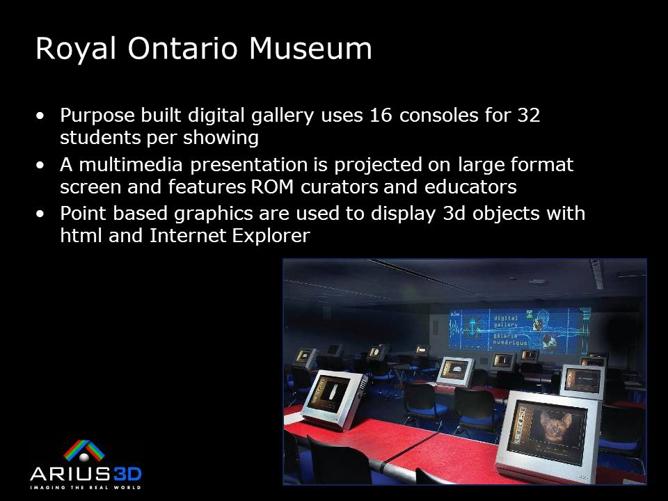 Royal Ontario Museum Purpose built digital gallery uses 16 consoles for 32 students per showing A multimedia presentation is projected on large format screen and features ROM curators and educators Point based graphics are used to display 3d objects with html and Internet Explorer