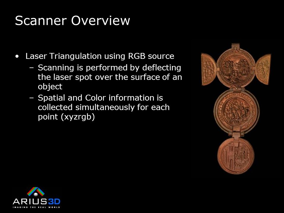 Scanner Overview Laser Triangulation using RGB source –Scanning is performed by deflecting the laser spot over the surface of an object –Spatial and Color information is collected simultaneously for each point (xyzrgb)