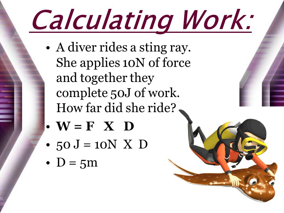 Calculating Work: A diver rides a sting ray. She applies 10N of force and together they complete 50J of work. How far did she ride? W = F X D 50 J = 1