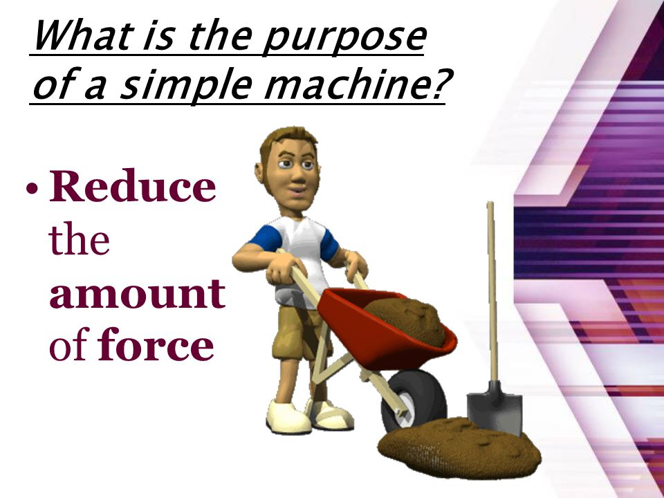 What is the purpose of a simple machine? Reduce the amount of force