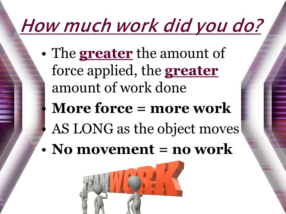 How much work did you do? The greater the amount of force applied, the greater amount of work done More force = more work AS LONG as the object moves