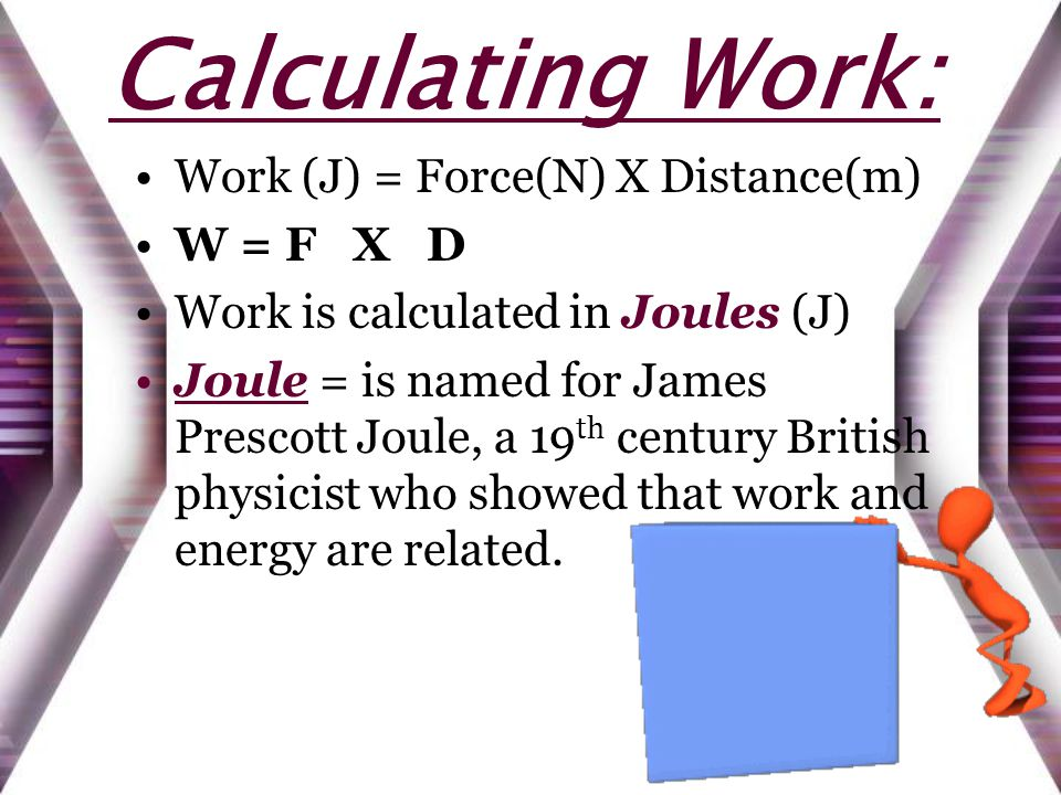 Calculating Work: Work (J) = Force(N) X Distance(m) W = F X D Work is calculated in Joules (J) Joule = is named for James Prescott Joule, a 19 th century British physicist who showed that work and energy are related.