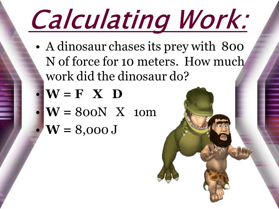 Calculating Work: A dinosaur chases its prey with 800 N of force for 10 meters. How much work did the dinosaur do? W = F X D W = 800N X 1om W = 8,000