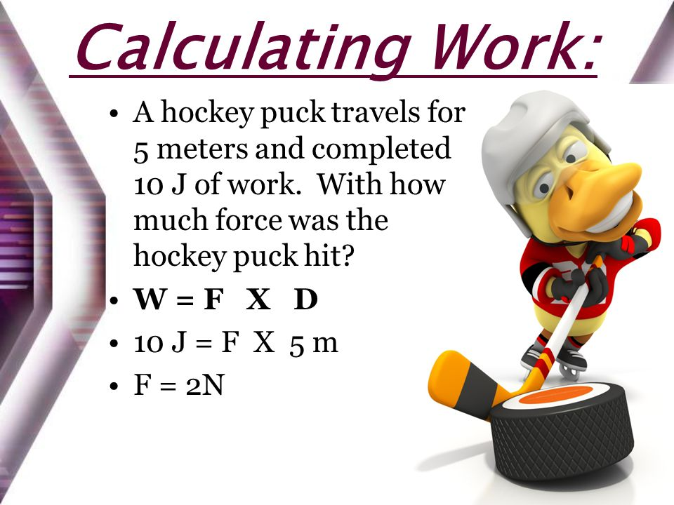 Calculating Work: A hockey puck travels for 5 meters and completed 10 J of work. With how much force was the hockey puck hit? W = F X D 10 J = F X 5 m
