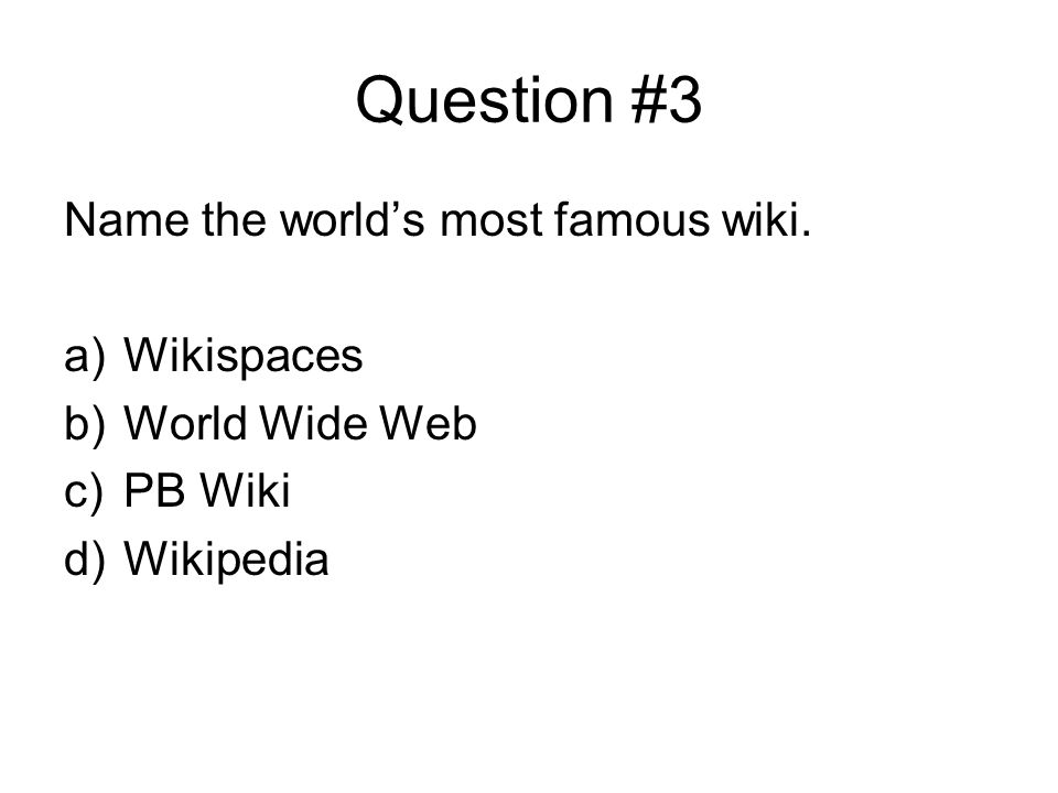 Question #3 Name the world's most famous wiki. a)Wikispaces b)World Wide Web c)PB Wiki d)Wikipedia