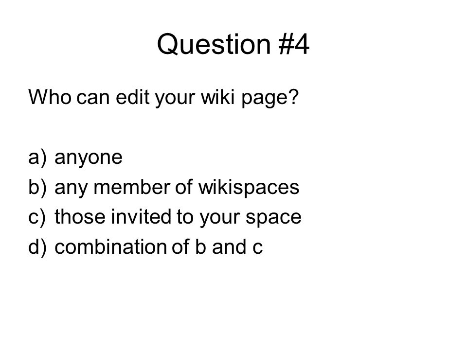 Question #4 Who can edit your wiki page? a)anyone b)any member of wikispaces c)those invited to your space d)combination of b and c