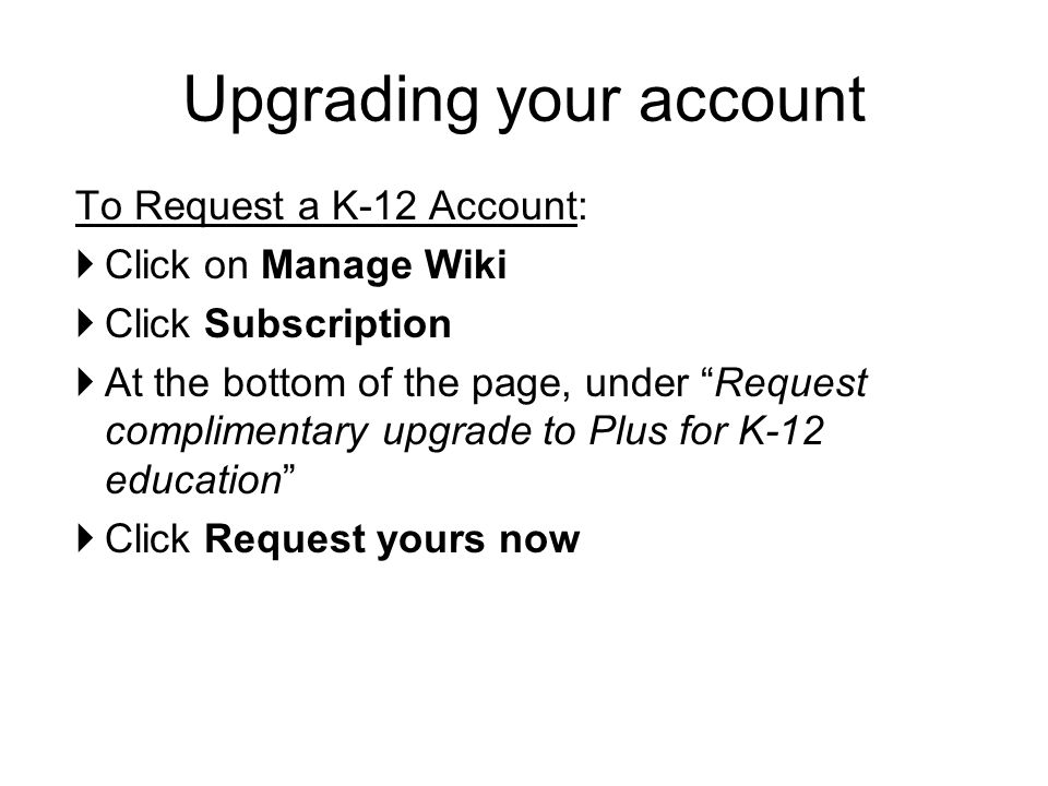 "To Request a K-12 Account:  Click on Manage Wiki  Click Subscription  At the bottom of the page, under ""Request complimentary upgrade to Plus for K"