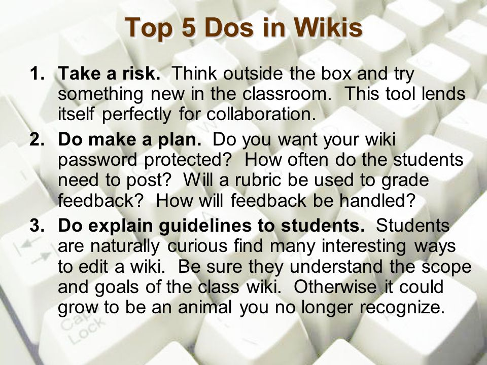 Top 5 Dos in Wikis 1. Take a risk. Think outside the box and try something new in the classroom. This tool lends itself perfectly for collaboration. 2