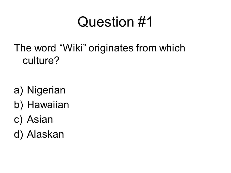 Question #1 The word Wiki originates from which culture? a)Nigerian b)Hawaiian c)Asian d)Alaskan