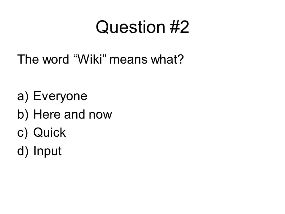 Question #2 The word Wiki means what? a)Everyone b)Here and now c)Quick d)Input