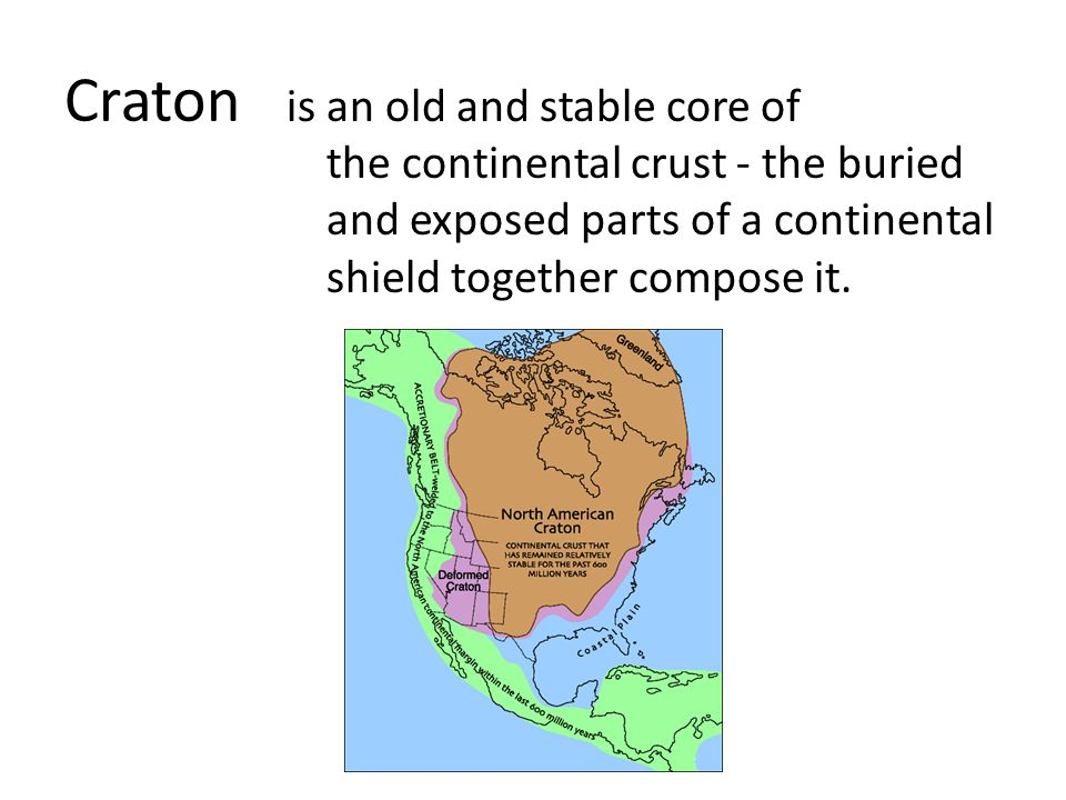 Craton is an old and stable core of the continental crust - the buried and exposed parts of a continental shield together compose it.