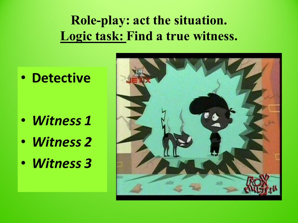 Role-play: act the situation. Logic task: Find a true witness.