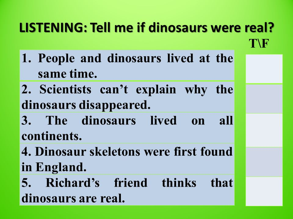 LISTENING: Tell me if dinosaurs were real. 1.People and dinosaurs lived at the same time.