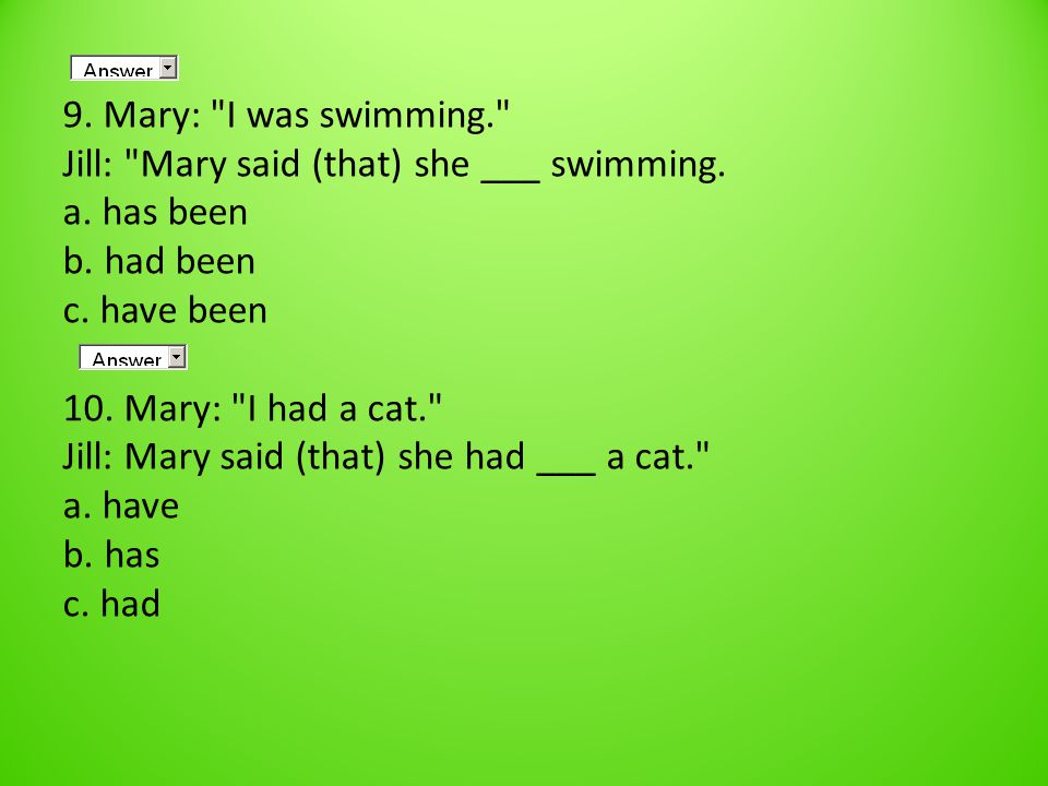 9. Mary: I was swimming. Jill: Mary said (that) she ___ swimming.