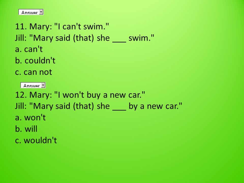 11. Mary: I can t swim. Jill: Mary said (that) she ___ swim. a.