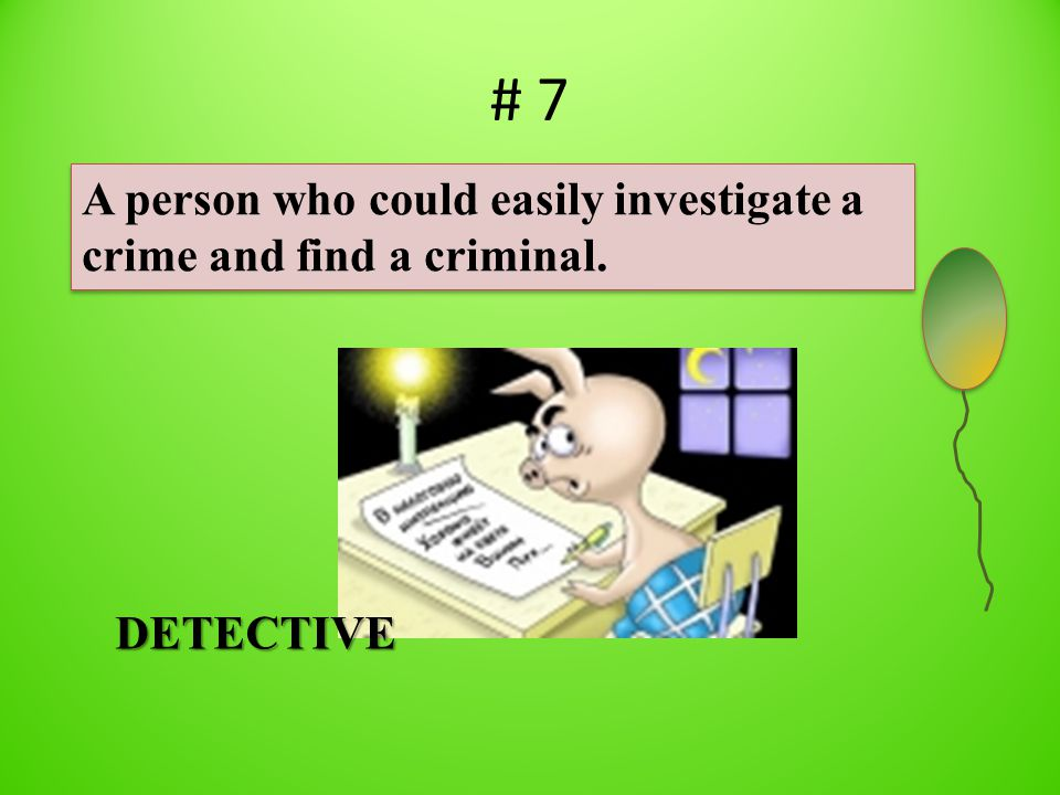 # 7 A person who could easily investigate a crime and find a criminal. DETECTIVE